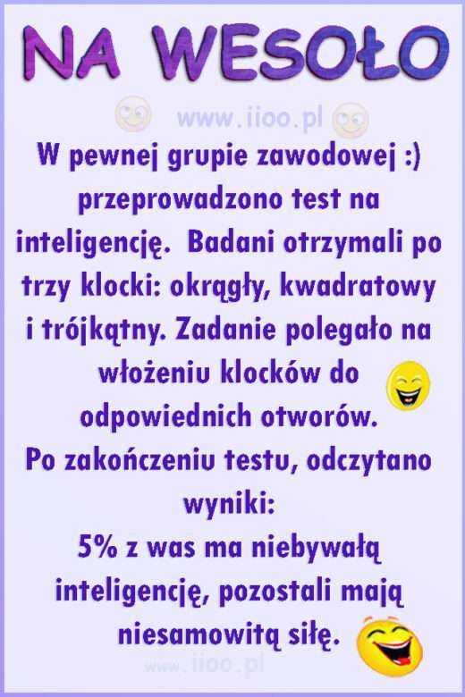 Humor: W pewnej grupie zawodowej :) przeprowadzono test na inteligencję. Badani otrzymali po trzy klocki: okrągły, kwadratowy i trójkątny. Zadanie polegało na włożeniu klocków do odpowiednich otworów. Po zakończeniu testu, odczytano wyniki: 5% z was ma niebywałą inteligencję, pozostali mają niesamowitą siłę.